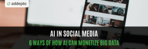 AI in Social Media: 6 Ways of How AI Can Monetize Big Data