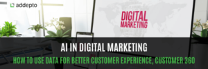 AI in Digital Marketing: How To Use Data for Better Customer Experience, Customer 360