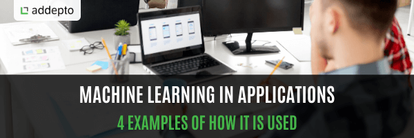 Machine Learning In Applications – 4 Examples Of How It Is Used