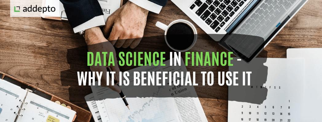 Data Science in Finance – Why It Is Beneficial to Use It