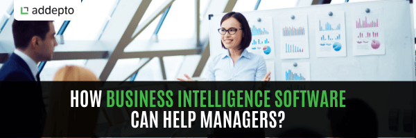 How Business Intelligence Software Can Help Managers? (update: August 2021)