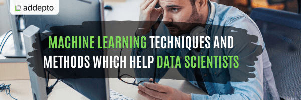 Machine Learning Techniques and Methods Which help Data Scientists
