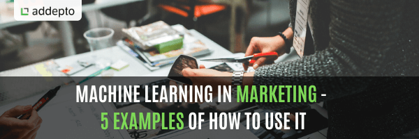 Machine Learning In Marketing – 5 Examples Of How To Use It