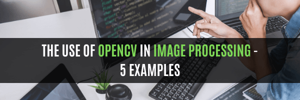 The Use Of OpenCV In Image Processing – 5 Examples