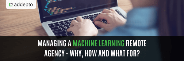 Managing a Machine Learning Remote Agency – Why, How and What for?