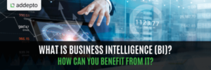 What is Business Intelligence? How can your business benefit from it?