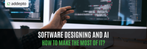 Software Designing and AI - How To Make The Most Of It?