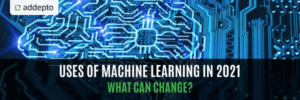 Uses Of Machine Learning In 2021 - What Can Change?