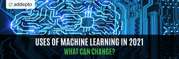 Uses Of Machine Learning In 2021 – What Can Change?