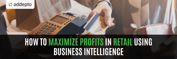 How To Maximize Profits In Retail Using Business Intelligence