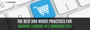 The Best and Worst Practices for Machine Learning in E-commerce 2021