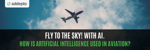 Fly to the sky! With AI. How is artificial intelligence used in aviation?