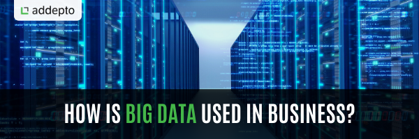 How is big data used in business?